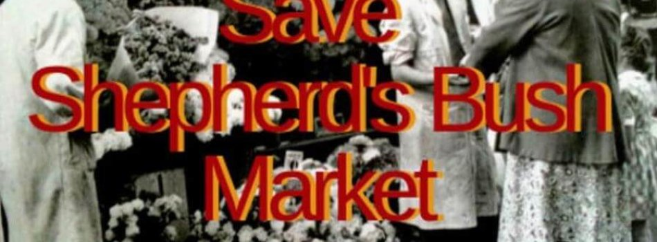 SAVE SHEPHERDS BUSH MARKET — GENTRIFICATION STRIKES